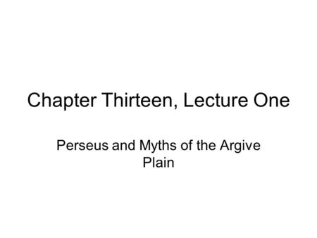 Chapter Thirteen, Lecture One Perseus and Myths of the Argive Plain.