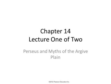 Chapter 14 Lecture One of Two Perseus and Myths of the Argive Plain ©2012 Pearson Education Inc.