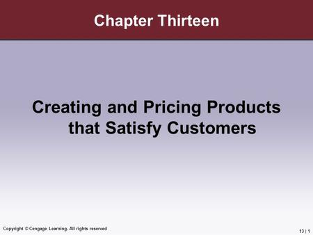 Copyright © Cengage Learning. All rights reserved Chapter Thirteen Creating and Pricing Products that Satisfy Customers 13 | 1.