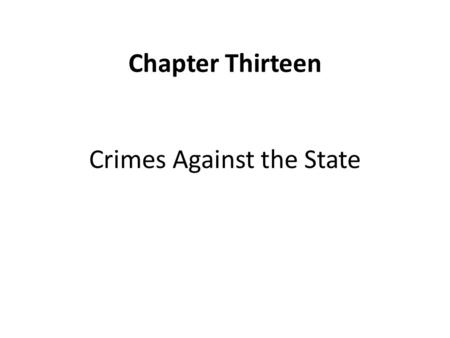 Chapter Thirteen Crimes Against the State. Chapter Thirteen: Learning Objectives Understand how defining and applying crimes against the state reflects.
