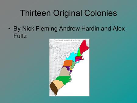 Thirteen Original Colonies By Nick Fleming Andrew Hardin and Alex Fultz.