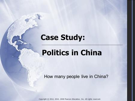 Case Study: Politics in China Copyright © 2012, 2010, 2008 Pearson Education, Inc. All rights reserved. How many people live in China?
