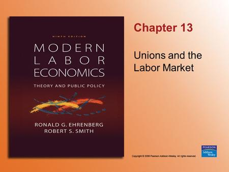 Chapter 13 Unions and the Labor Market. Copyright © 2006 Pearson Addison-Wesley. All rights reserved. 13-2 TABLE 13.1 Union Membership and Bargaining.