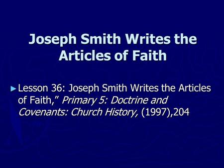 "Joseph Smith Writes the Articles of Faith ► Lesson 36: Joseph Smith Writes the Articles of Faith,"" Primary 5: Doctrine and Covenants: Church History, (1997),204."