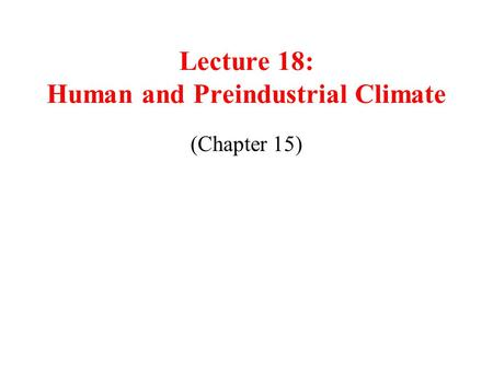 Lecture 18: Human and Preindustrial Climate (Chapter 15)