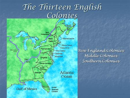 The Thirteen English Colonies New England Colonies Middle Colonies Southern Colonies.