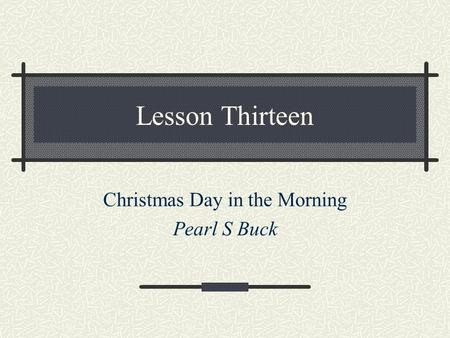 Lesson Thirteen Christmas Day in the Morning Pearl S Buck.