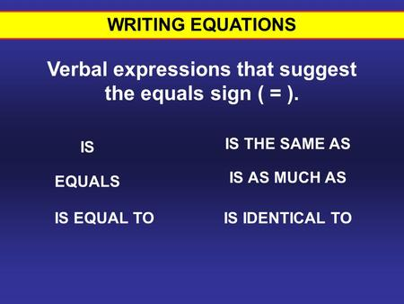 WRITING EQUATIONS Verbal expressions that suggest the equals sign ( = ). IS EQUALS IS EQUAL TO IS THE SAME AS IS AS MUCH AS IS IDENTICAL TO Verbal Expressions.