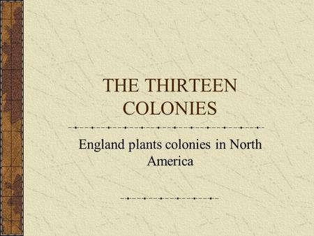 THE THIRTEEN COLONIES England plants colonies in North America.