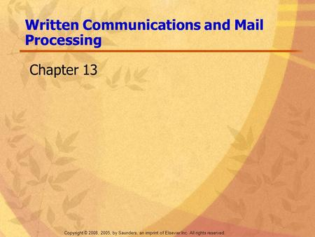 Copyright © 2008, 2005, by Saunders, an imprint of Elsevier Inc. All rights reserved. Written Communications and Mail Processing Chapter 13.