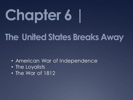 Chapter 6 | The United States Breaks Away American War of Independence The Loyalists The War of 1812.