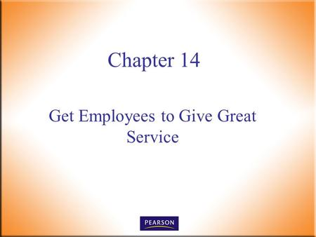Get Employees to Give Great Service Chapter 14. Customer Service, 5e Paul R. Timm 2 © 2011, 2008, 2005, 2001 Pearson Higher Education, Upper Saddle River,