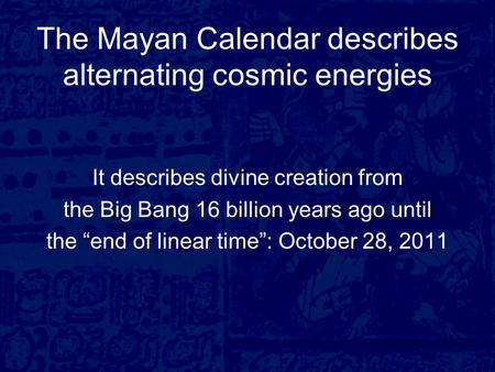 "The Mayan Calendar describes alternating cosmic energies It describes divine creation from the Big Bang 16 billion years ago until the ""end of linear time"":"
