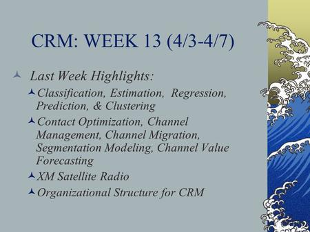 CRM: WEEK 13 (4/3-4/7) Last Week Highlights: Classification, Estimation, Regression, Prediction, & Clustering Contact Optimization, Channel Management,