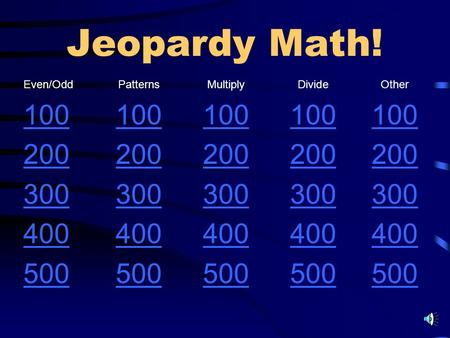 Jeopardy Math! Even/OddPatternsMultiplyDivideOther 100 200 300 400 500.