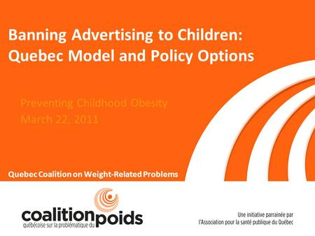 Banning Advertising to Children: Quebec Model and Policy Options Preventing Childhood Obesity March 22, 2011 Quebec Coalition on Weight-Related Problems.