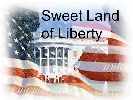 Sweet Land of Liberty. AMERICA, MY HOME America, America, my home of liberty. With her beauty and her glory, Her pride and majesty. America, the place.