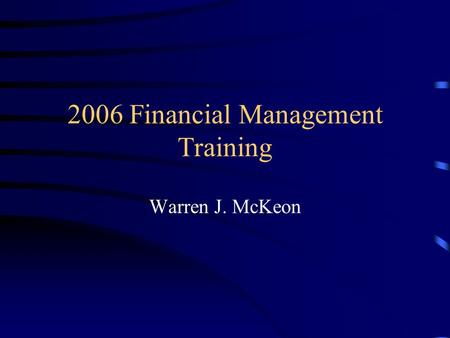 2006 Financial Management Training Warren J. McKeon.