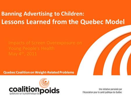 Banning Advertising to Children: Lessons Learned from the Quebec Model Impacts of Screen Overexposure on Young People's Health May 4 th, 2011 Quebec Coalition.