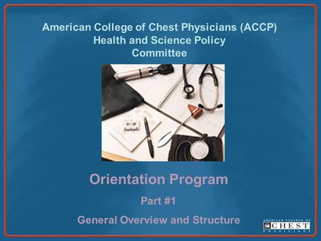 American College of Chest Physicians (ACCP) Health and Science Policy Committee Orientation Program Part #1 General Overview and Structure.