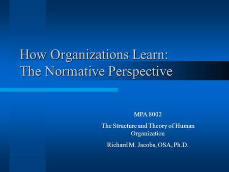 How Organizations Learn: The Normative Perspective MPA 8002 The Structure and Theory of Human Organization Richard M. Jacobs, OSA, Ph.D.