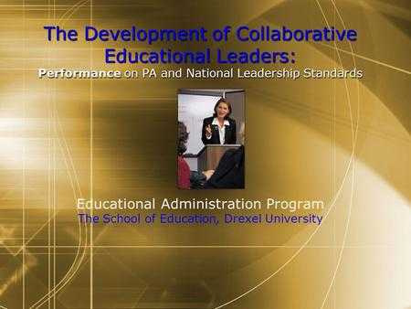 The Development of Collaborative Educational Leaders: Performance on PA and National Leadership Standards The Development of Collaborative Educational.