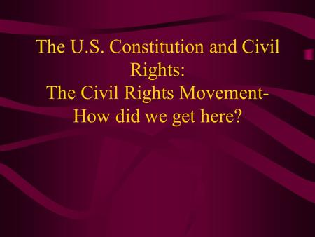 The U.S. Constitution and Civil Rights: The Civil Rights Movement- How did we get here?