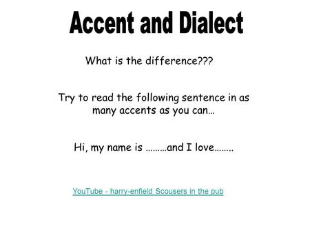 What is the difference??? Try to read the following sentence in as many accents as you can… Hi, my name is ………and I love…….. YouTube - harry-enfield Scousers.