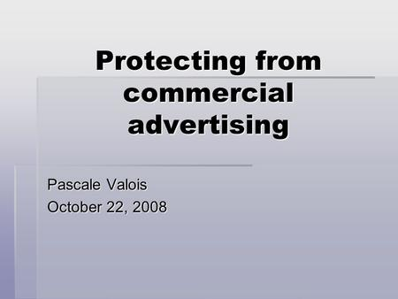 Protecting from commercial advertising Pascale Valois October 22, 2008.