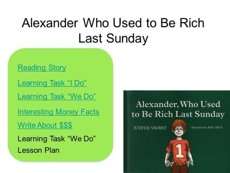 "Alexander Who Used to Be Rich Last Sunday Learning Task ""I Do"" Learning Task ""We Do"" Interesting Money Facts Learning Task ""We Do"" Write About $$$ Reading."
