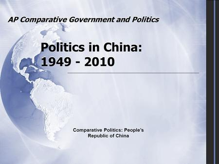 AP Comparative Government and Politics Politics in China: 1949 - 2010 Comparative Politics: People's Republic of China.