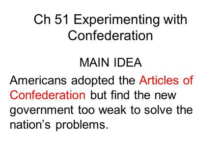 Ch 51 Experimenting with Confederation MAIN IDEA Americans adopted the Articles of Confederation but find the new government too weak to solve the nation's.