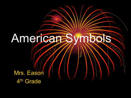 American Symbols Mrs. Eason 4 th Grade. The American Flag On June 14, 1777, the Continental Congress passed the first Flag Act, which said that the flag.