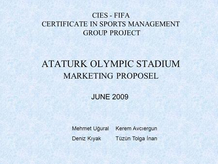 CIES - FIFA CERTIFICATE IN SPORTS MANAGEMENT GROUP PROJECT ATATURK OLYMPIC STADIUM MARKETING PROPOSEL JUNE 2009 Mehmet UğuralKerem Avcıergun Deniz KıyakTüzün.