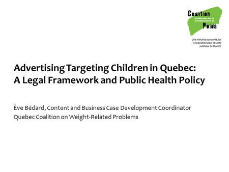 Advertising Targeting Children in Quebec: A Legal Framework and Public Health Policy Ève Bédard, Content and Business Case Development Coordinator Quebec.
