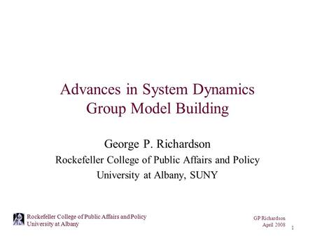 GP Richardson April 2008 1 Rockefeller College of Public Affairs and Policy University at Albany Advances in System Dynamics Group Model Building George.