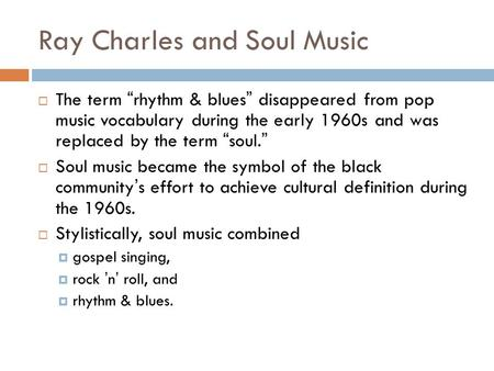 "Ray Charles and Soul Music  The term "" rhythm & blues "" disappeared from pop music vocabulary during the early 1960s and was replaced by the term "" soul."