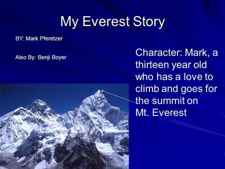 My Everest Story Character: Mark, a thirteen year old who has a love to climb and goes for the summit on Mt. Everest BY: Mark Pferetzer Also By: Benji.