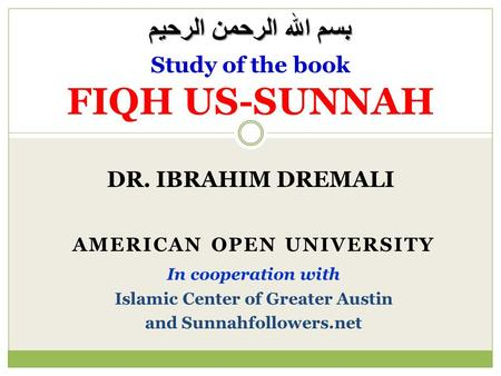 DR. IBRAHIM DREMALI Study of the book FIQH US-SUNNAH AMERICAN OPEN UNIVERSITY In cooperation with Islamic Center of Greater Austin and Sunnahfollowers.net.
