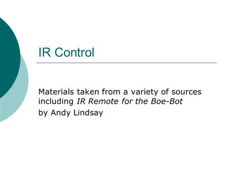IR Control Materials taken from a variety of sources including IR Remote for the Boe-Bot by Andy Lindsay.