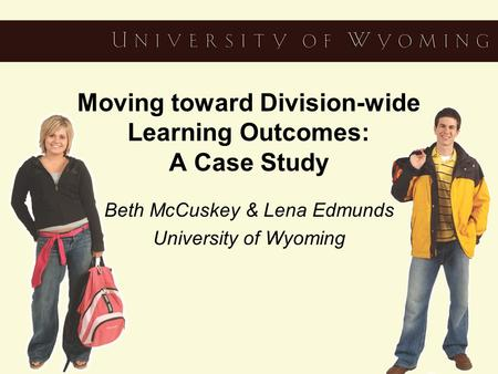 Moving toward Division-wide Learning Outcomes: A Case Study Beth McCuskey & Lena Edmunds University of Wyoming.