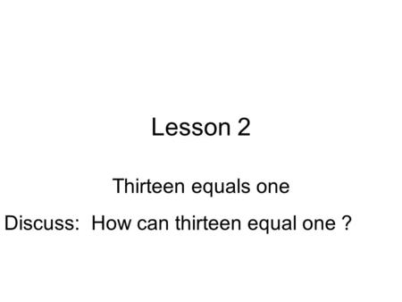 Lesson 2 Thirteen equals one Discuss: How can thirteen equal one ?