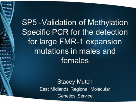 SP5 -Validation of Methylation Specific PCR for the detection for large FMR-1 expansion mutations in males and females Stacey Mutch East Midlands Regional.