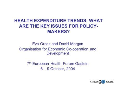 1 HEALTH EXPENDITURE TRENDS: WHAT ARE THE KEY ISSUES FOR POLICY- MAKERS? Eva Orosz and David Morgan Organisation for Economic Co-operation and Development.