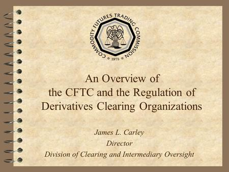 An Overview of the CFTC and the Regulation of Derivatives Clearing Organizations James L. Carley Director Division of Clearing and Intermediary Oversight.