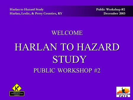 Harlan to Hazard Study Public Workshop #2 Harlan to Hazard Study Public Workshop #2 Harlan, Leslie, & Perry Counties, KY December 2003 Harlan, Leslie,