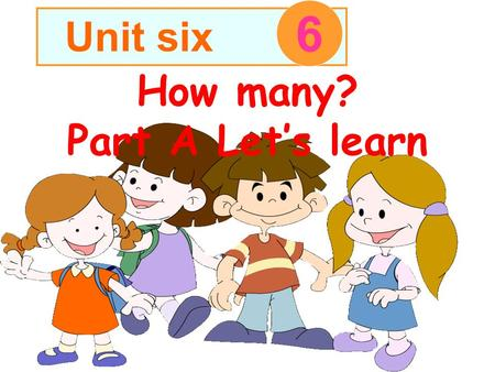How many? Part A Let's learn Unit six 6 我说你做: 例如我说 one ,同学们就伸出 一个手指。