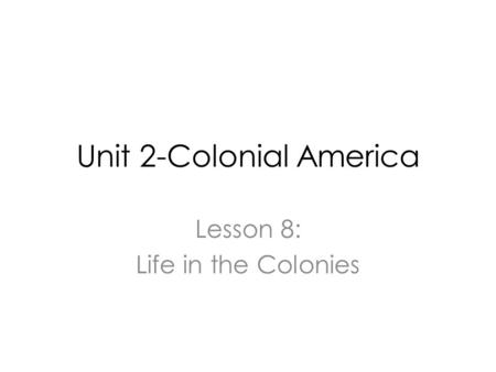 Unit 2-Colonial America Lesson 8: Life in the Colonies.