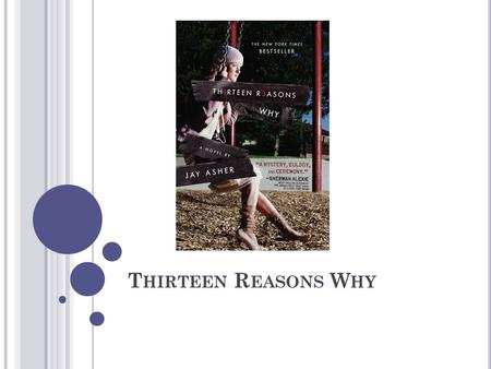 T HIRTEEN R EASONS W HY. AUTHOR Jay Asher was born in Arcadia, California on September 30, 1975. He grew up in a family that encouraged all of his interests,