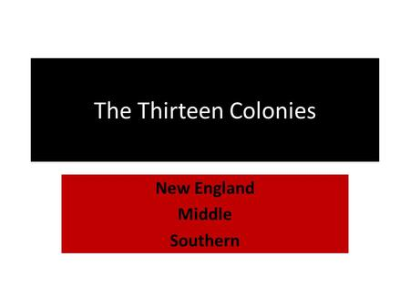 The Thirteen Colonies New England Middle Southern.